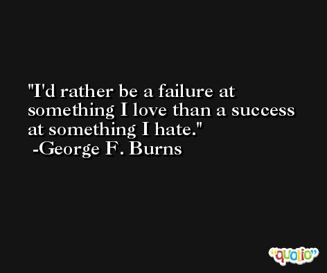 I'd rather be a failure at something I love than a success at something I hate. -George F. Burns