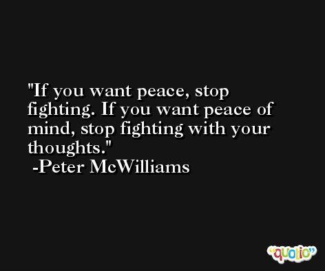 If you want peace, stop fighting. If you want peace of mind, stop fighting with your thoughts. -Peter McWilliams