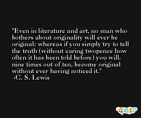Even in literature and art, no man who bothers about originality will ever be original: whereas if you simply try to tell the truth (without caring twopence how often it has been told before) you will, nine times out of ten, become original without ever having noticed it. -C. S. Lewis
