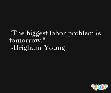 The biggest labor problem is tomorrow. -Brigham Young