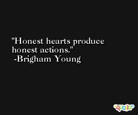 Honest hearts produce honest actions. -Brigham Young