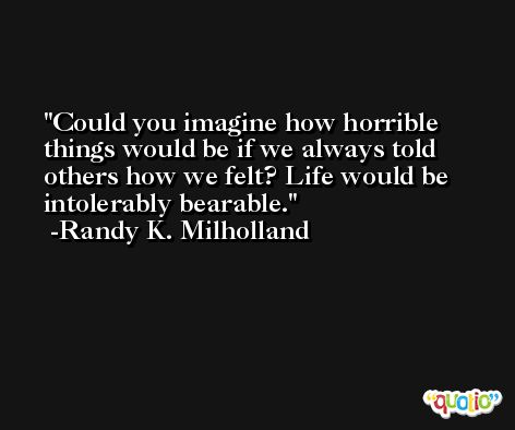 Could you imagine how horrible things would be if we always told others how we felt? Life would be intolerably bearable. -Randy K. Milholland