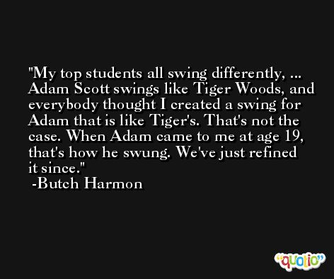 My top students all swing differently, ... Adam Scott swings like Tiger Woods, and everybody thought I created a swing for Adam that is like Tiger's. That's not the case. When Adam came to me at age 19, that's how he swung. We've just refined it since. -Butch Harmon