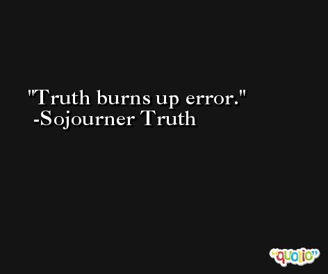 Truth burns up error. -Sojourner Truth