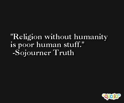 Religion without humanity is poor human stuff. -Sojourner Truth