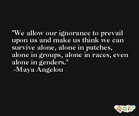 We allow our ignorance to prevail upon us and make us think we can survive alone, alone in patches, alone in groups, alone in races, even alone in genders. -Maya Angelou