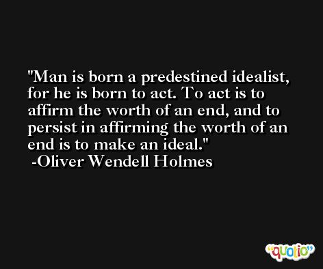Man is born a predestined idealist, for he is born to act. To act is to affirm the worth of an end, and to persist in affirming the worth of an end is to make an ideal. -Oliver Wendell Holmes