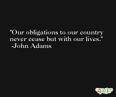 Our obligations to our country never cease but with our lives. -John Adams
