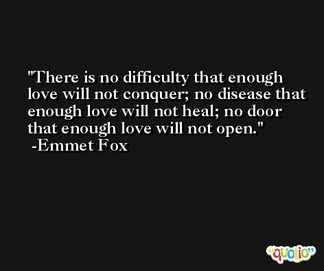 There is no difficulty that enough love will not conquer; no disease that enough love will not heal; no door that enough love will not open. -Emmet Fox