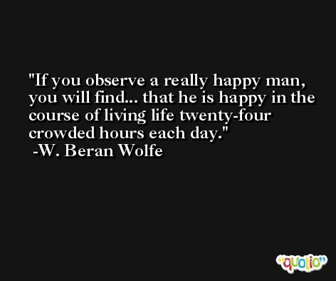 If you observe a really happy man, you will find... that he is happy in the course of living life twenty-four crowded hours each day. -W. Beran Wolfe