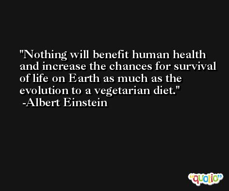Nothing will benefit human health and increase the chances for survival of life on Earth as much as the evolution to a vegetarian diet. -Albert Einstein