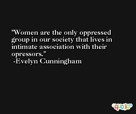 Women are the only oppressed group in our society that lives in intimate association with their opressors. -Evelyn Cunningham