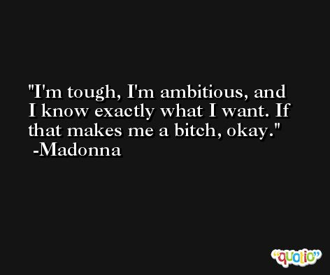I'm tough, I'm ambitious, and I know exactly what I want. If that makes me a bitch, okay. -Madonna