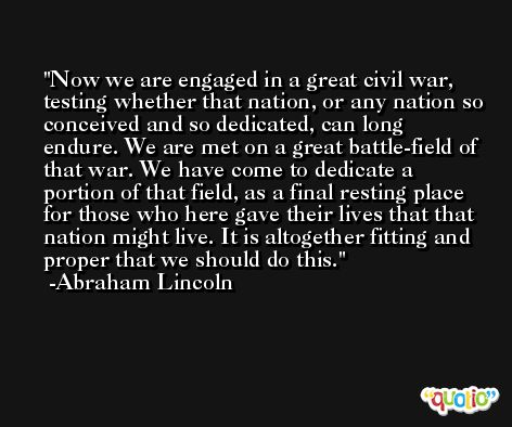 Now we are engaged in a great civil war, testing whether that nation, or any nation so conceived and so dedicated, can long endure. We are met on a great battle-field of that war. We have come to dedicate a portion of that field, as a final resting place for those who here gave their lives that that nation might live. It is altogether fitting and proper that we should do this. -Abraham Lincoln