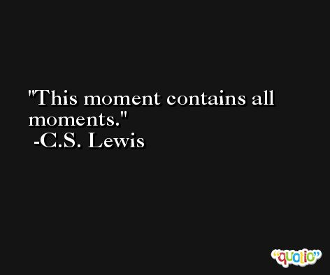 This moment contains all moments. -C.S. Lewis