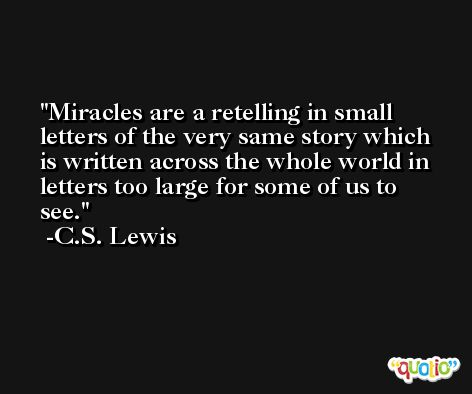 Miracles are a retelling in small letters of the very same story which is written across the whole world in letters too large for some of us to see. -C.S. Lewis