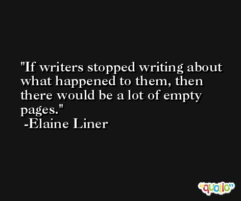 If writers stopped writing about what happened to them, then there would be a lot of empty pages. -Elaine Liner