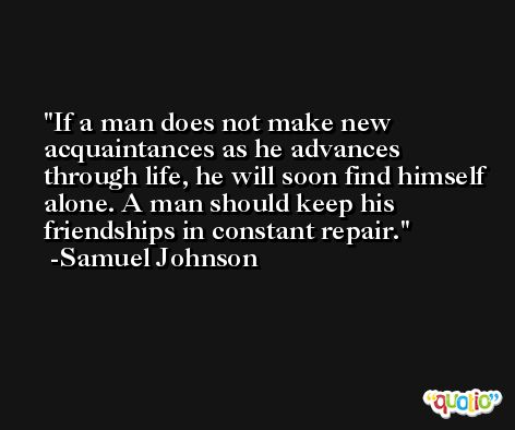 If a man does not make new acquaintances as he advances through life, he will soon find himself alone. A man should keep his friendships in constant repair. -Samuel Johnson