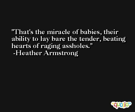 That's the miracle of babies, their ability to lay bare the tender, beating hearts of raging assholes. -Heather Armstrong