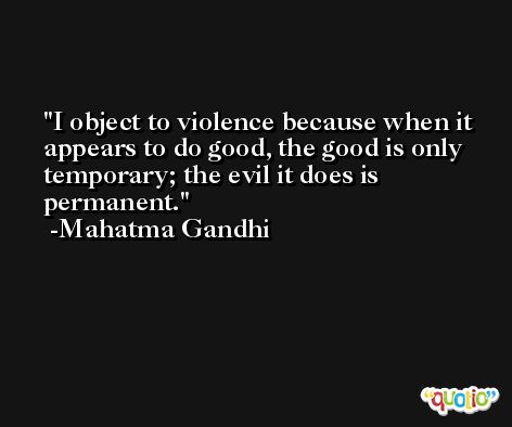 I object to violence because when it appears to do good, the good is only temporary; the evil it does is permanent. -Mahatma Gandhi