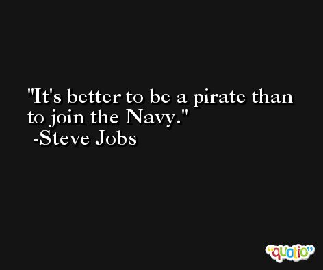 It's better to be a pirate than to join the Navy. -Steve Jobs