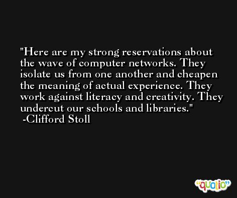 Here are my strong reservations about the wave of computer networks. They isolate us from one another and cheapen the meaning of actual experience. They work against literacy and creativity. They undercut our schools and libraries. -Clifford Stoll