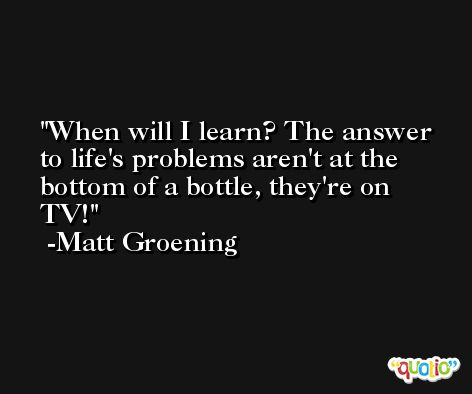 When will I learn? The answer to life's problems aren't at the bottom of a bottle, they're on TV! -Matt Groening