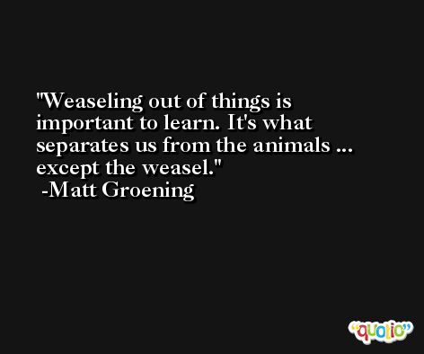 Weaseling out of things is important to learn. It's what separates us from the animals ... except the weasel. -Matt Groening