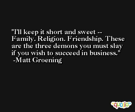 I'll keep it short and sweet -- Family. Religion. Friendship. These are the three demons you must slay if you wish to succeed in business. -Matt Groening