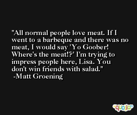 All normal people love meat. If I went to a barbeque and there was no meat, I would say 'Yo Goober! Where's the meat!?' I'm trying to impress people here, Lisa. You don't win friends with salad. -Matt Groening
