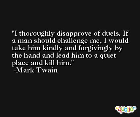 I thoroughly disapprove of duels. If a man should challenge me, I would take him kindly and forgivingly by the hand and lead him to a quiet place and kill him. -Mark Twain