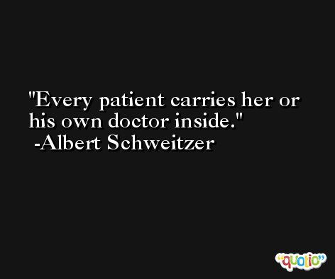 Every patient carries her or his own doctor inside. -Albert Schweitzer
