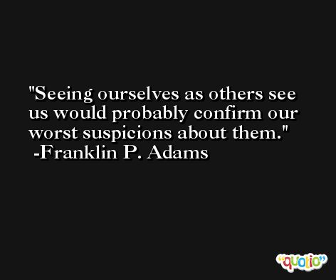 Seeing ourselves as others see us would probably confirm our worst suspicions about them. -Franklin P. Adams