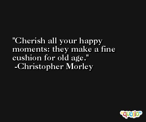 Cherish all your happy moments: they make a fine cushion for old age. -Christopher Morley