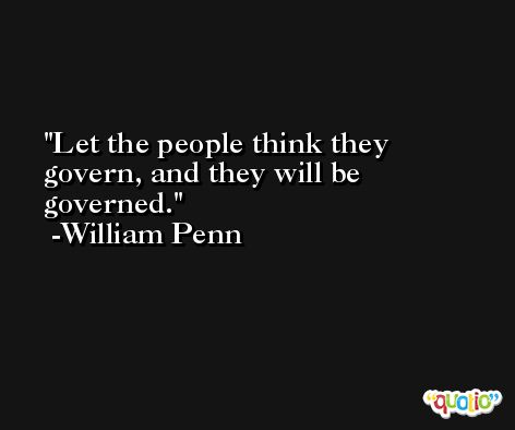 Let the people think they govern, and they will be governed.  -William Penn
