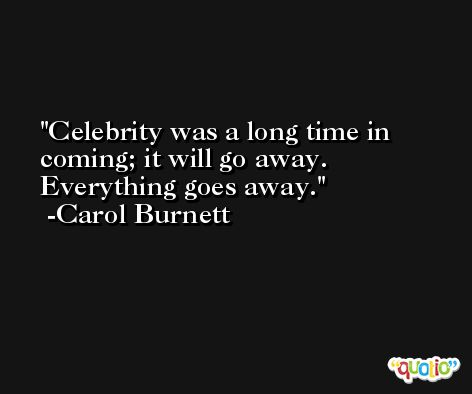Celebrity was a long time in coming; it will go away. Everything goes away. -Carol Burnett
