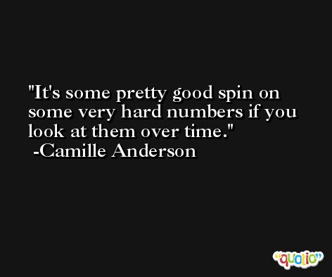 It's some pretty good spin on some very hard numbers if you look at them over time. -Camille Anderson