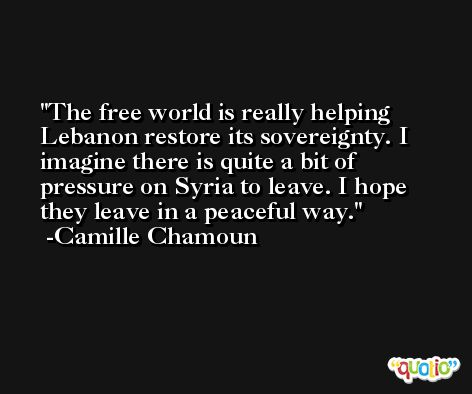 The free world is really helping Lebanon restore its sovereignty. I imagine there is quite a bit of pressure on Syria to leave. I hope they leave in a peaceful way. -Camille Chamoun