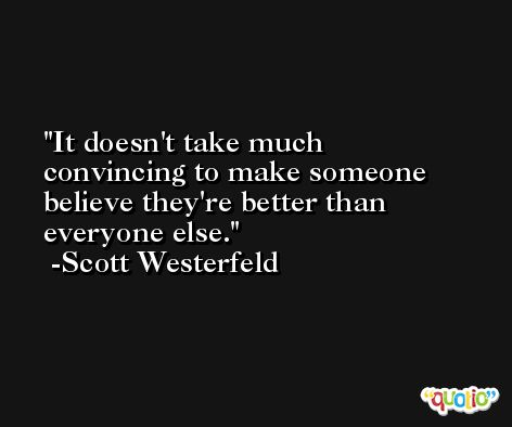 It doesn't take much convincing to make someone believe they're better than everyone else. -Scott Westerfeld