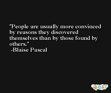 People are usually more convinced by reasons they discovered themselves than by those found by others. -Blaise Pascal