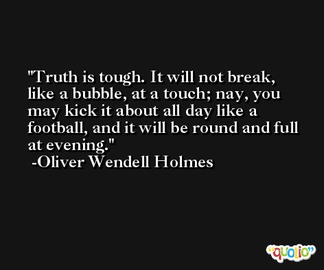 Truth is tough. It will not break, like a bubble, at a touch; nay, you may kick it about all day like a football, and it will be round and full at evening. -Oliver Wendell Holmes