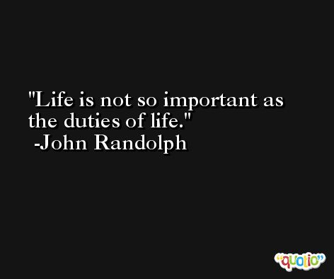 Life is not so important as the duties of life. -John Randolph