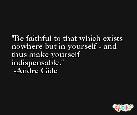 Be faithful to that which exists nowhere but in yourself - and thus make yourself indispensable. -Andre Gide