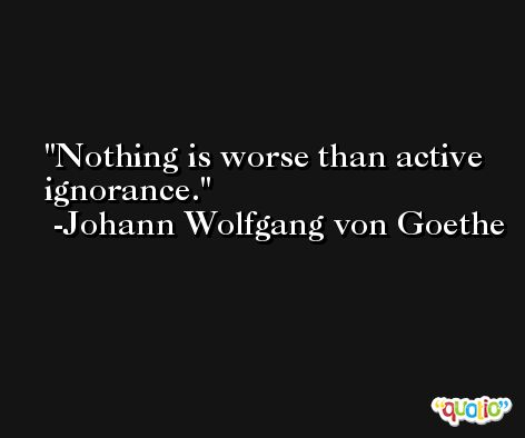 Nothing is worse than active ignorance. -Johann Wolfgang von Goethe