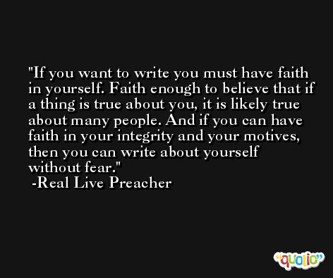 If you want to write you must have faith in yourself. Faith enough to believe that if a thing is true about you, it is likely true about many people. And if you can have faith in your integrity and your motives, then you can write about yourself without fear. -Real Live Preacher