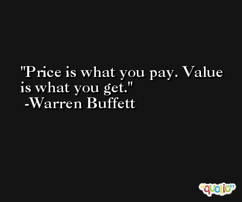 Price is what you pay. Value is what you get. -Warren Buffett