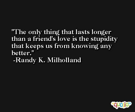The only thing that lasts longer than a friend's love is the stupidity that keeps us from knowing any better. -Randy K. Milholland