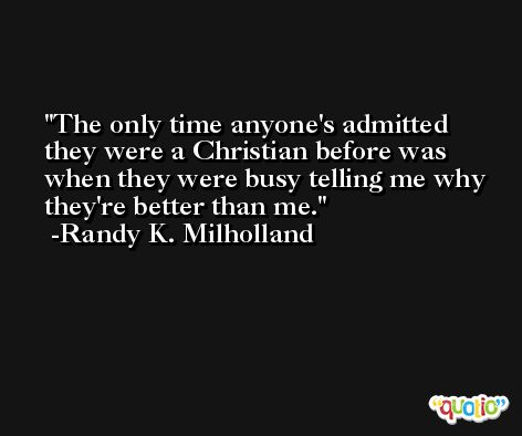 The only time anyone's admitted they were a Christian before was when they were busy telling me why they're better than me. -Randy K. Milholland