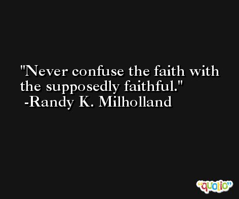 Never confuse the faith with the supposedly faithful. -Randy K. Milholland