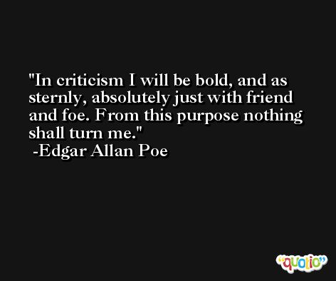 In criticism I will be bold, and as sternly, absolutely just with friend and foe. From this purpose nothing shall turn me. -Edgar Allan Poe